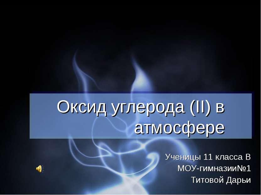 Оксид углерода (II) в атмосфере Ученицы 11 класса В МОУ-гимназии№1 Титовой Дарьи