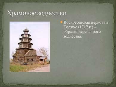 Воскресенская церковь в Торжке (1717 г.) – образец деревянного зодчества.