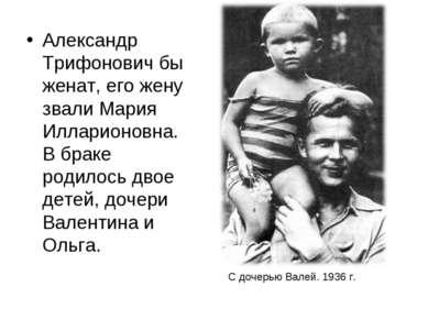 Александр Трифонович бы женат, его жену звали Мария Илларионовна. В браке род...