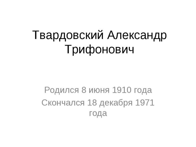 Твардовский Александр Трифонович Родился 8июня1910 года Скончался18 декабр...