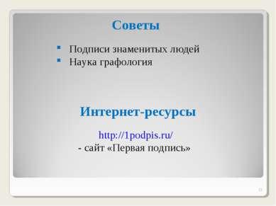 * Интернет-ресурсы http://1podpis.ru/ - сайт «Первая подпись» Советы Подписи ...
