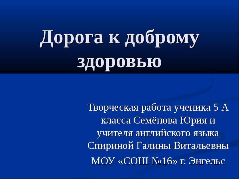 Дорога к доброму здоровью Творческая работа ученика 5 А класса Семёнова Юрия ...
