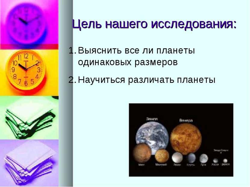 Цель нашего исследования: Выяснить все ли планеты одинаковых размеров Научить...