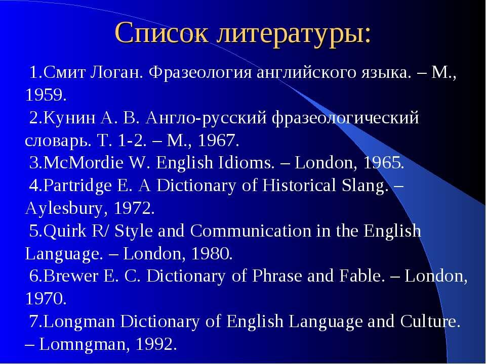 Список литературы: Смит Логан. Фразеология английского языка. – М., 1959. Кун...