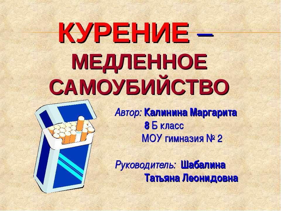 КУРЕНИЕ – МЕДЛЕННОЕ САМОУБИЙСТВО Автор: Калинина Маргарита 8 Б класс МОУ гимн...