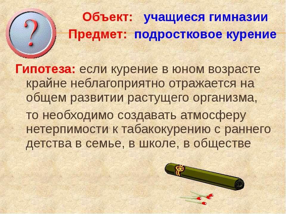 Объект: учащиеся гимназии Предмет: подростковое курение Гипотеза: если курени...