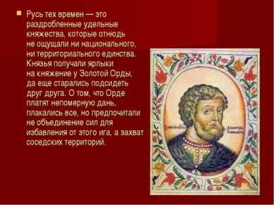 Русь тех времен —это раздробленные удельные княжества, которые отнюдь неощу...