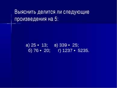 Выяснить делится ли следующие произведения на 5: а) 25 • 13; в) 339 • 25; б) ...