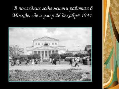 В последние годы жизни работал в Москве, где и умер 26 декабря 1944