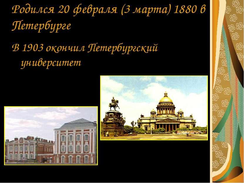 Родился 20 февраля (3 марта) 1880 в Петербурге В 1903 окончил Петербургский у...