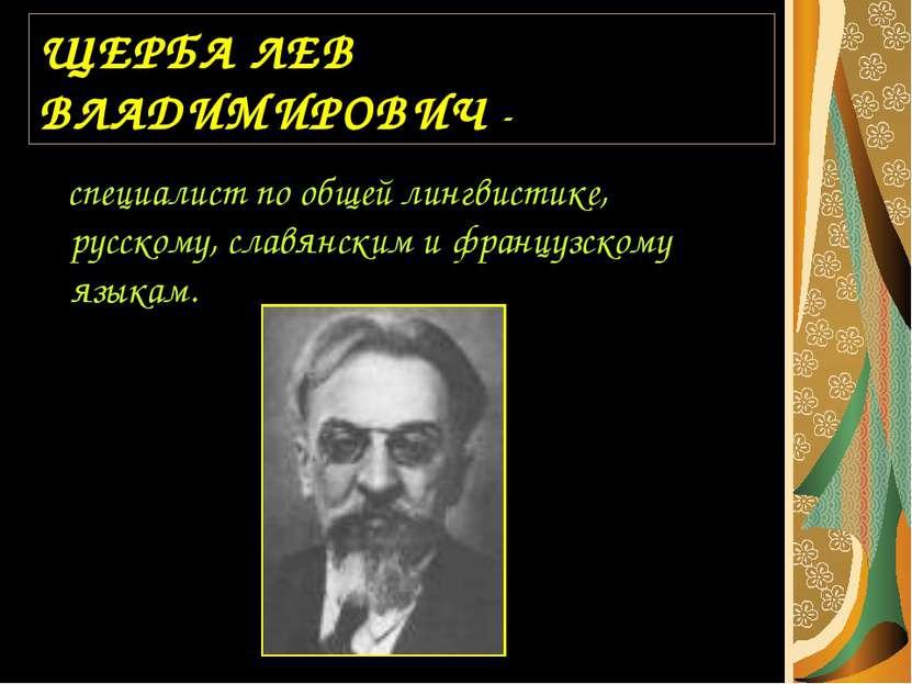 ЩЕРБА ЛЕВ ВЛАДИМИРОВИЧ - специалист по общей лингвистике, русскому, славянски...