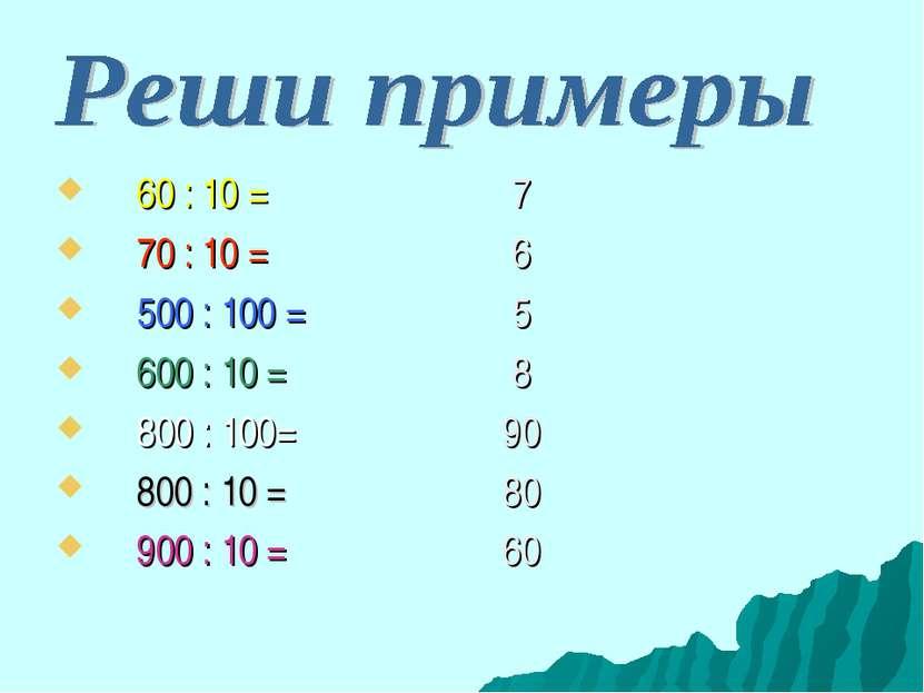 60 : 10 = 7 70 : 10 = 6 500 : 100 = 5 600 : 10 = 8 800 : 100= 90 800 : 10 = 8...