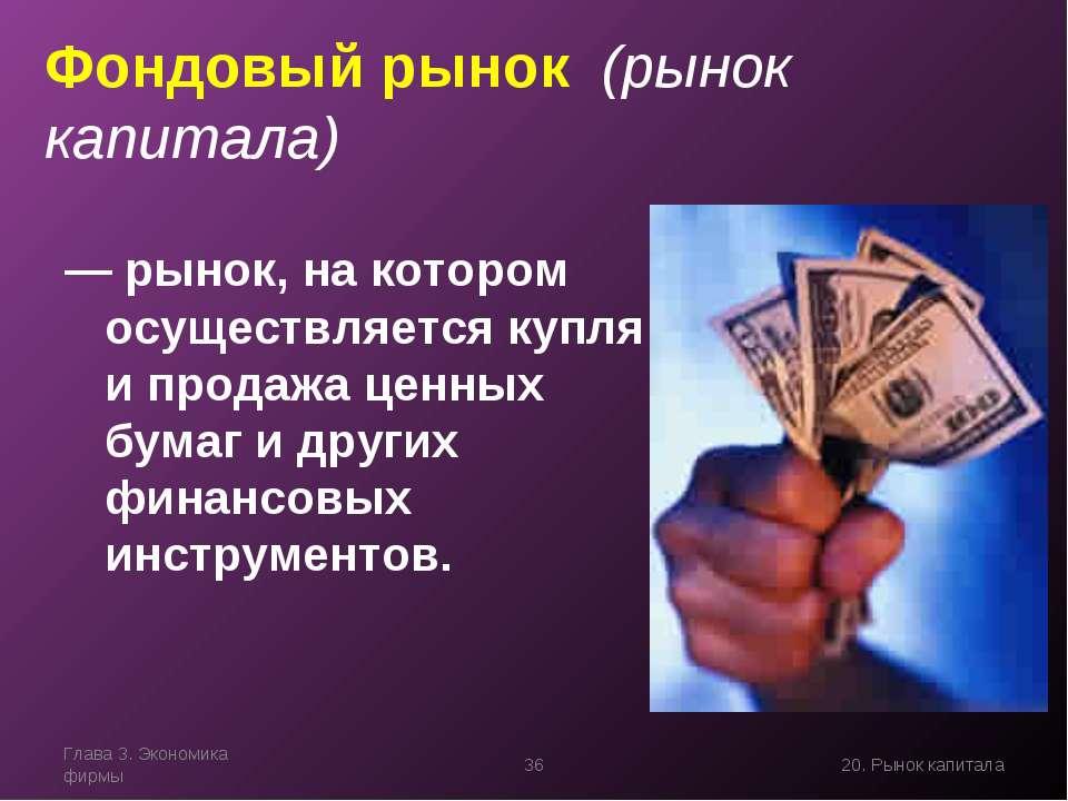 Глава 3. Экономика фирмы * 20. Рынок капитала Фондовый рынок (рынок капитала)...