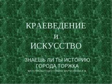 КРАЕВЕДЕНИЕ и ИСКУССТВО ЗНАЕШЬ ЛИ ТЫ ИСТОРИЮ ГОРОДА ТОРЖКА МАТЕРИАЛЫ ПОДГОТОВ...