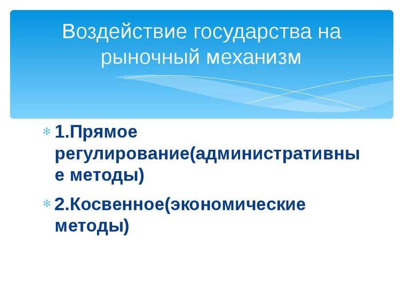 1.Прямое регулирование(административные методы) 2.Косвенное(экономические мет...