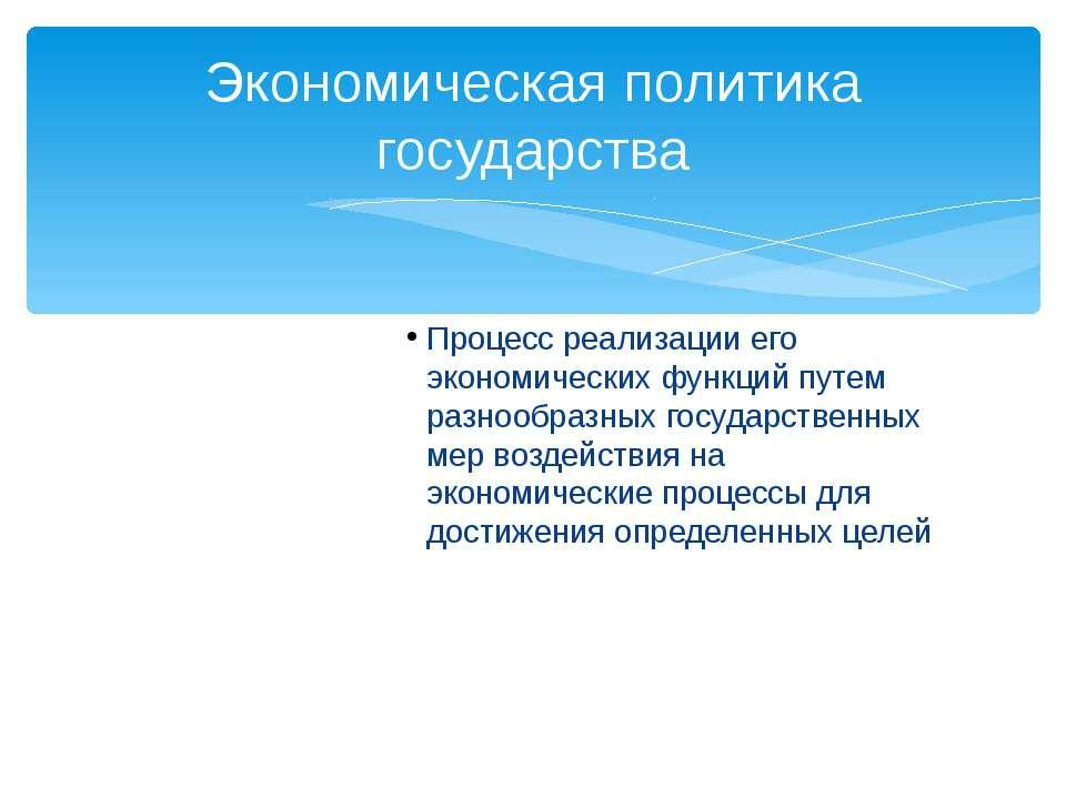 Процесс реализации его экономических функций путем разнообразных государствен...