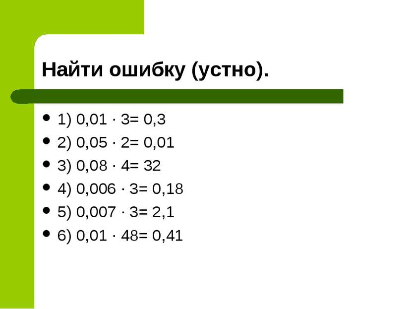 Найти ошибку (устно). 1) 0,01 ∙ 3= 0,3 2) 0,05 ∙ 2= 0,01 3) 0,08 ∙ 4= 32 4) 0...