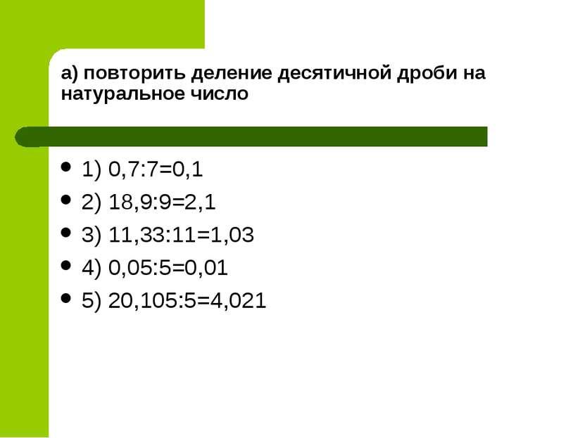 а) повторить деление десятичной дроби на натуральное число 1) 0,7:7=0,1 2) 18...