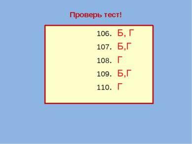 Проверь тест! 106. Б, Г 107. Б,Г 108. Г 109. Б,Г 110. Г