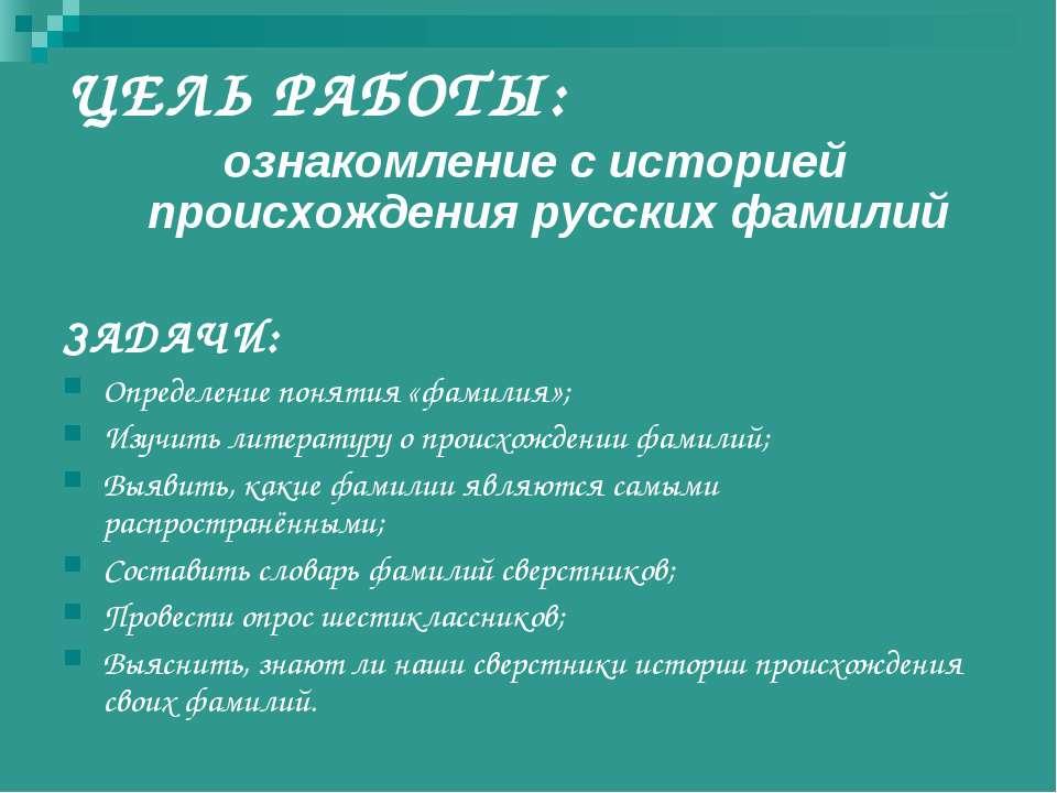 ЦЕЛЬ РАБОТЫ: ознакомление с историей происхождения русских фамилий ЗАДАЧИ: Оп...