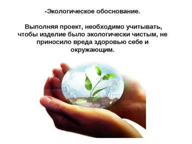 -Экологическое обоснование.  Выполняя проект, необходимо учитывать, чтобы и...