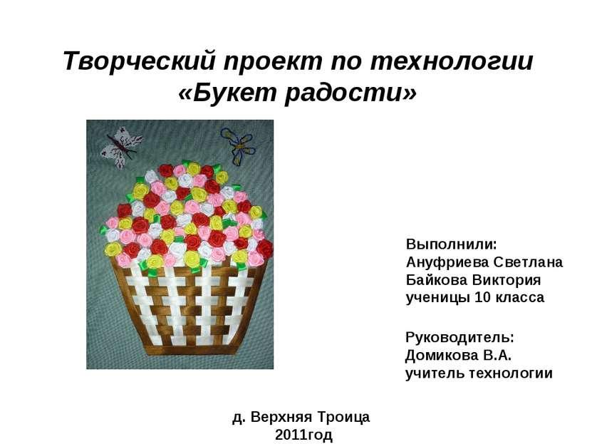 Творческий проект по технологии «Букет радости» Выполнили: Ануфриева Светлана...