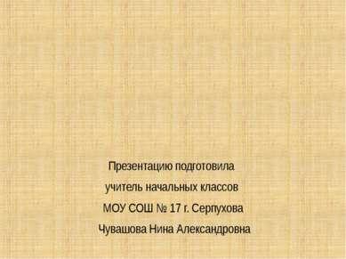 Презентацию подготовила учитель начальных классов МОУ СОШ № 17 г. Серпухова Ч...