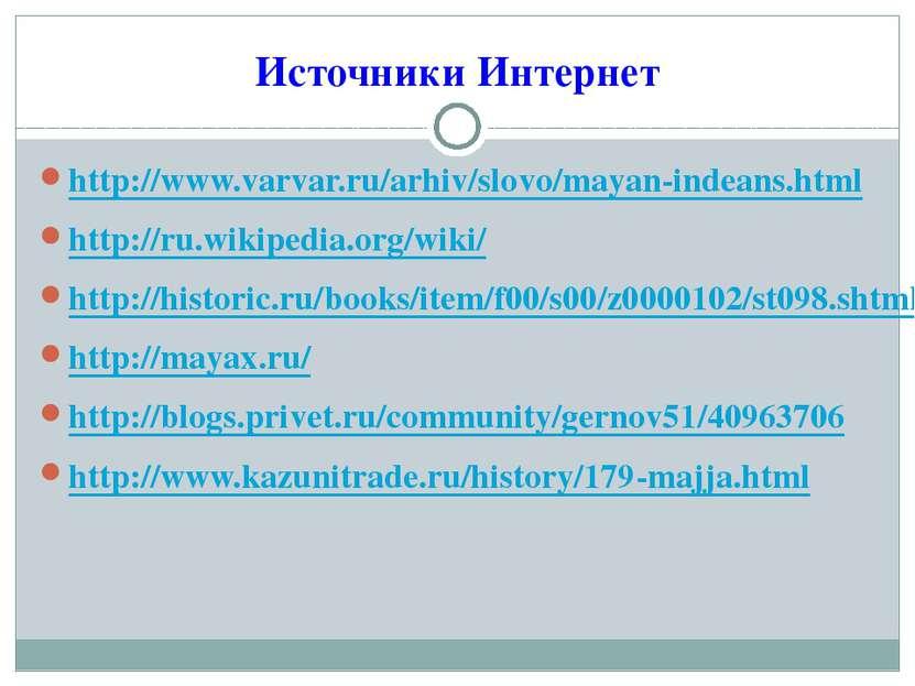 Источники Интернет http://www.varvar.ru/arhiv/slovo/mayan-indeans.html http:/...