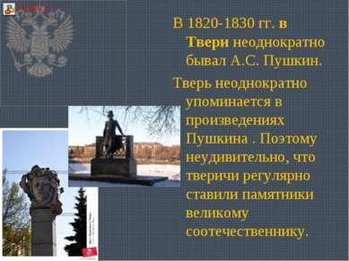 В 1820-1830 гг. в Твери неоднократно бывал А.С. Пушкин. Тверь неоднократно уп...