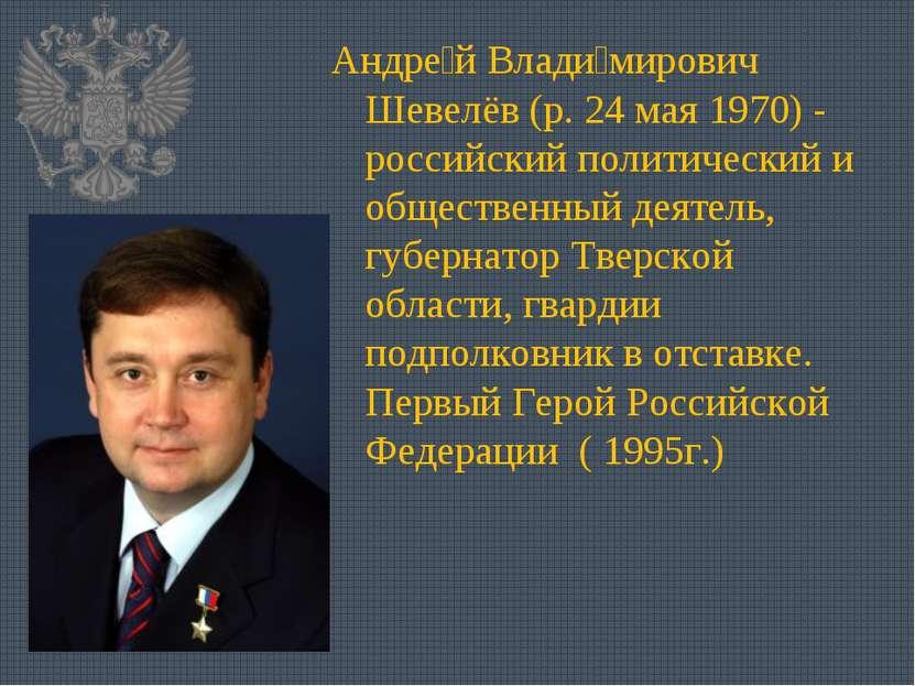 Андре й Влади мирович Шевелёв (р. 24 мая 1970)- российский политический и об...