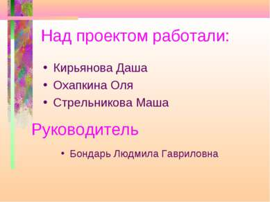 Над проектом работали: Кирьянова Даша Охапкина Оля Стрельникова Маша Руководи...