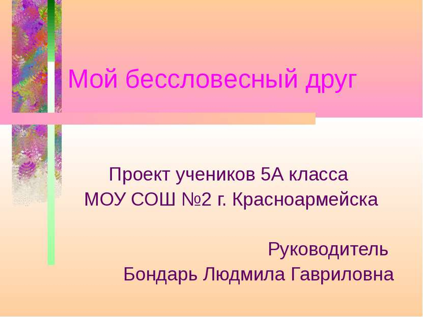 Мой бессловесный друг Проект учеников 5А класса МОУ СОШ №2 г. Красноармейска ...