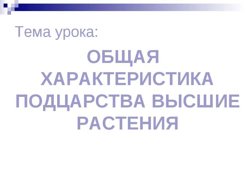 Тема урока: ОБЩАЯ ХАРАКТЕРИСТИКА ПОДЦАРСТВА ВЫСШИЕ РАСТЕНИЯ