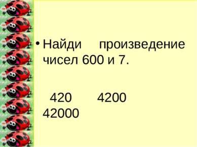 Найди произведение чисел 600 и 7. 420 4200 42000