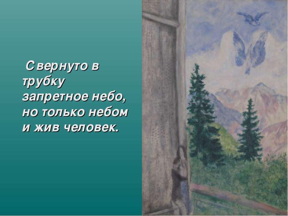 Свернуто в трубку запретное небо, но только небом и жив человек.