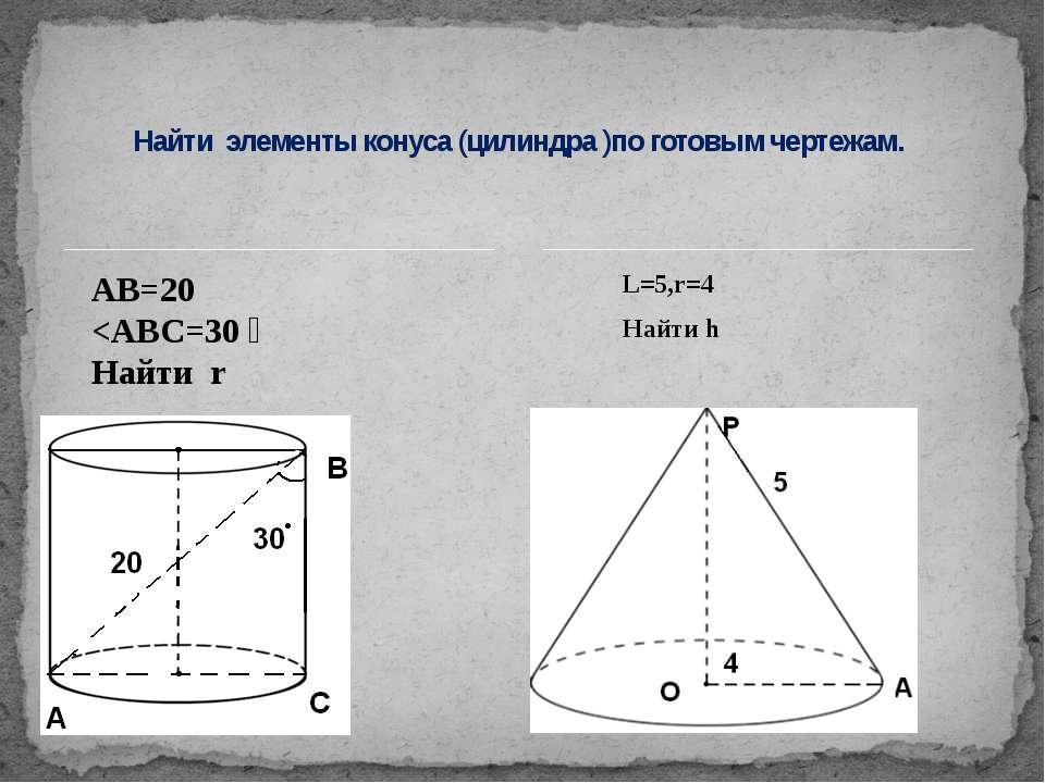 L=5,r=4 Найти h Найти элементы конуса (цилиндра )по готовым чертежам. АВ=20