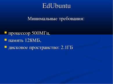 EdUbuntu Минимальные требования: процессор 500МГц, память 128МБ, дисковое про...