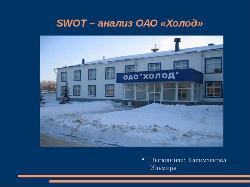 SWOT – анализ ОАО «Холод» Выполнила: Хакимзянова Ильмира