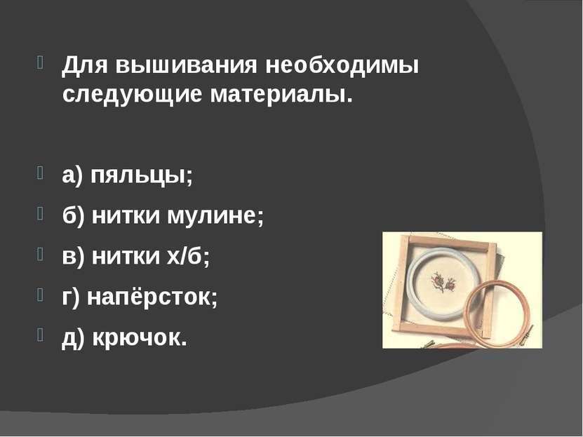 Для вышивания необходимы следующие материалы. а) пяльцы; б) нитки мулине; в) ...