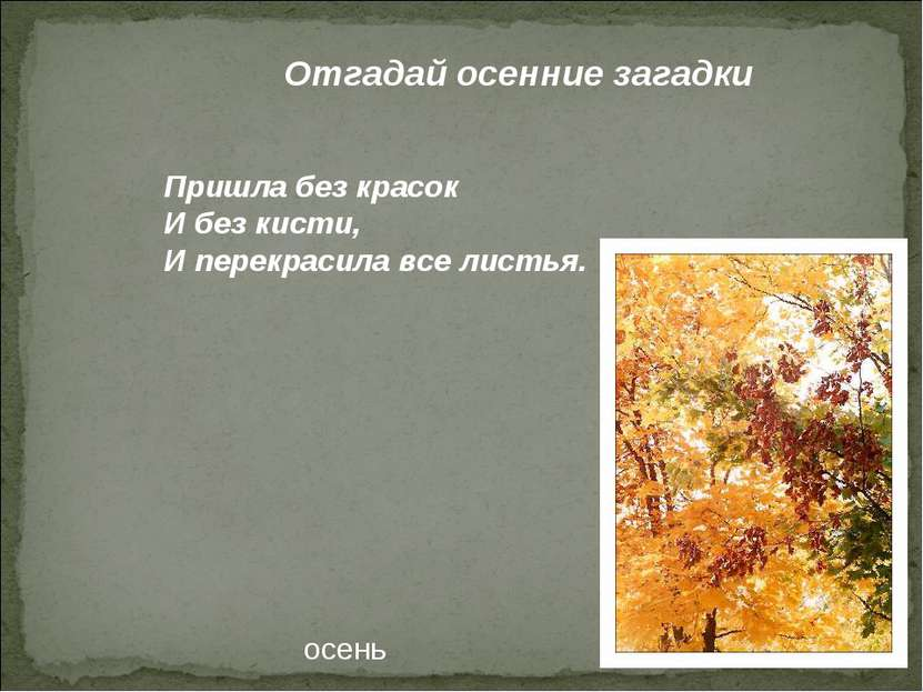 Отгадай осенние загадки Пришла без красок И без кисти, И перекрасила все лист...