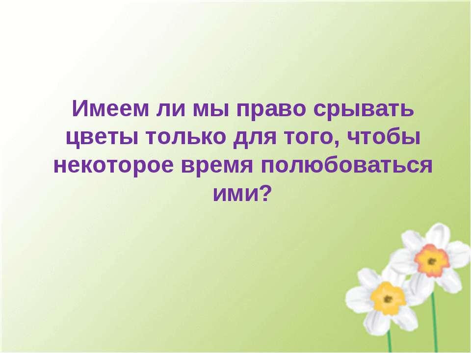 Имеем ли мы право срывать цветы только для того, чтобы некоторое время полюбо...