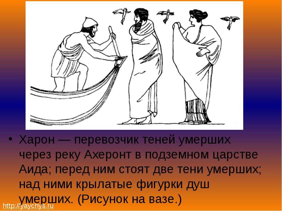 Харон — перевозчик теней умерших через реку Ахеронт в подземном царстве Аида;...