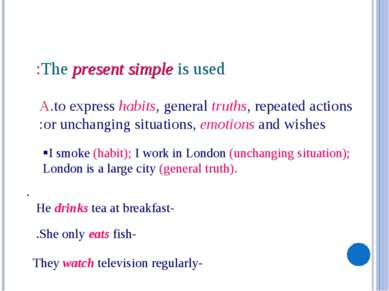 The present simple is used: A.to express habits, general truths, repeated act...