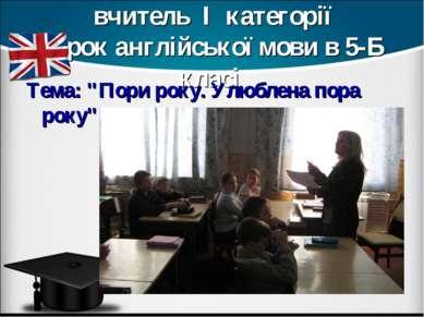 Голуб Лариса Яківна, вчитель І категорії Урок англійської мови в 5-Б класі Те...