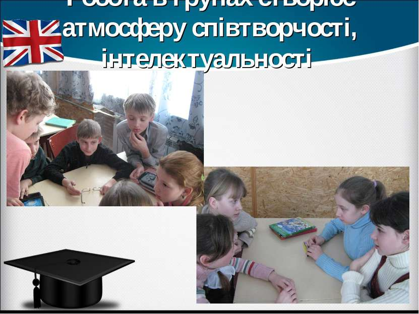 Робота в групах створює атмосферу співтворчості, інтелектуальності