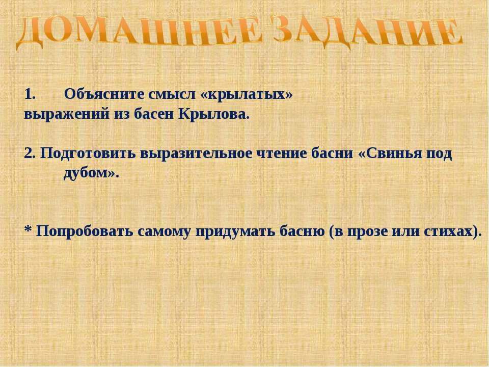 Объясните смысл «крылатых» выражений из басен Крылова. 2. Подготовить выразит...