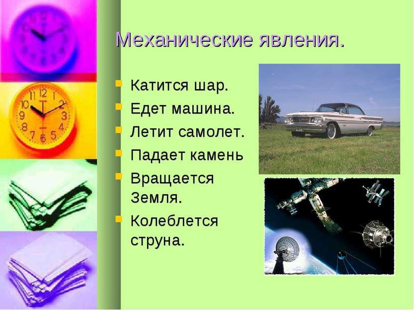 Механические явления. Катится шар. Едет машина. Летит самолет. Падает камень ...