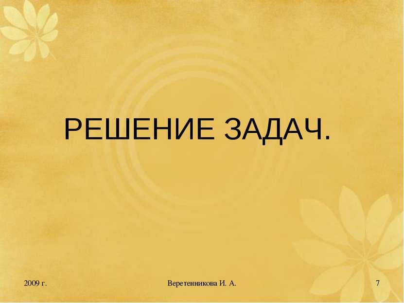 2009 г. * РЕШЕНИЕ ЗАДАЧ. Веретенникова И. А. Веретенникова И. А.