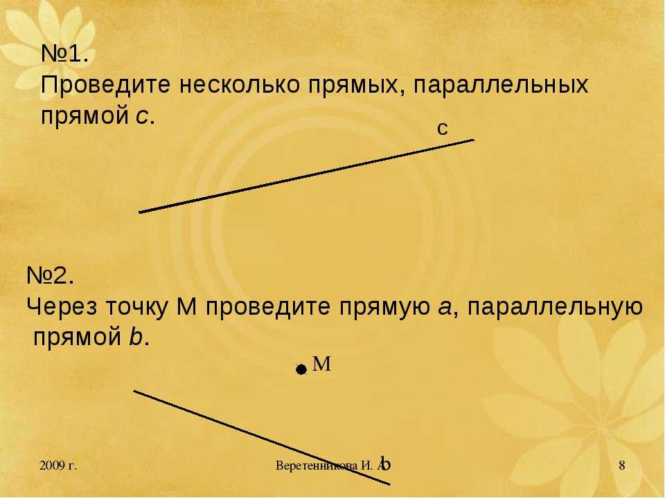 2009 г. * №1. Проведите несколько прямых, параллельных прямой с. №2. Через то...