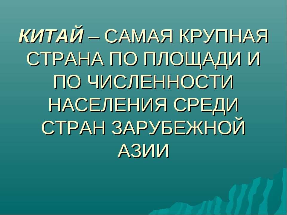 КИТАЙ – САМАЯ КРУПНАЯ СТРАНА ПО ПЛОЩАДИ И ПО ЧИСЛЕННОСТИ НАСЕЛЕНИЯ СРЕДИ СТРА...